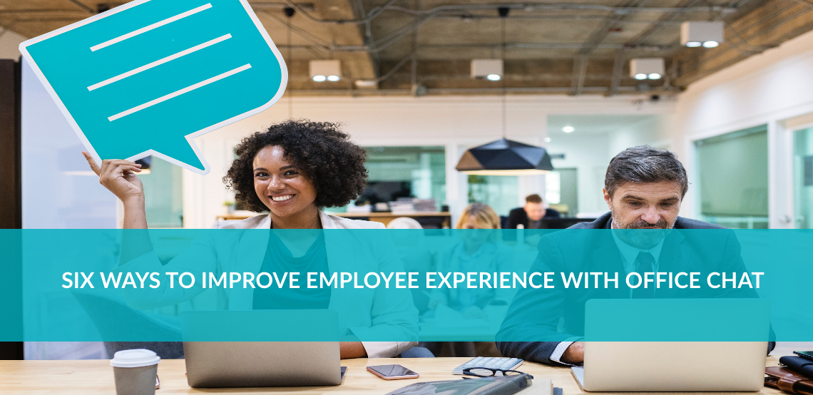 SIX WAYS TO IMPROVE EMPLOYEE EXPERIENCE WITH OFFICE CHAT