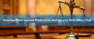 How Law Firms Improve Productivity And Security With Office Chat