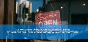 Six Ways How Office Chat Helps Retail Firms to Improve Employee Communication and Productivity